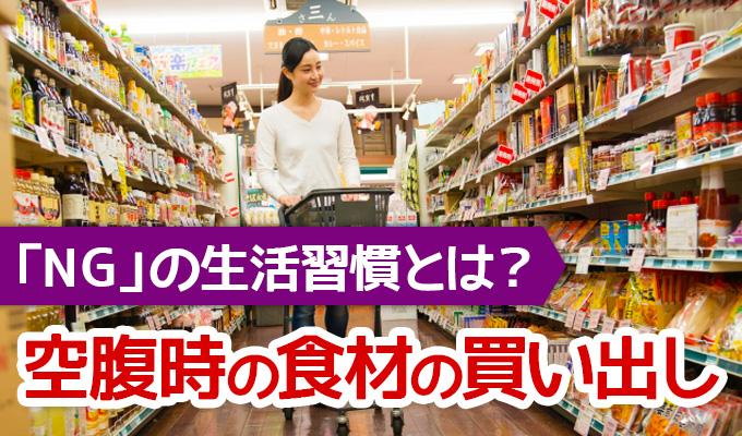 空腹時での食材の買出しはNG!