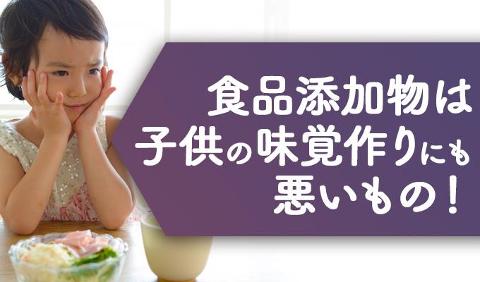 食品添加物は子供の味覚作りにも悪影響が。