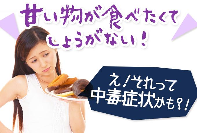 甘い物が食べたくでしょうがない!え!それって中毒症状かも?!