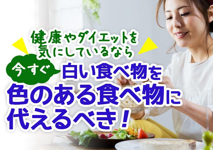 健康やダイエットを気にしているなら、今すぐ白い食べ物を色のある食べ物に代えるべき!