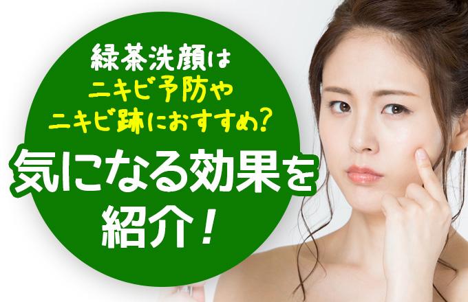 緑茶洗顔はニキビ予防やニキビ跡におすすめ?気になる効果を紹介!